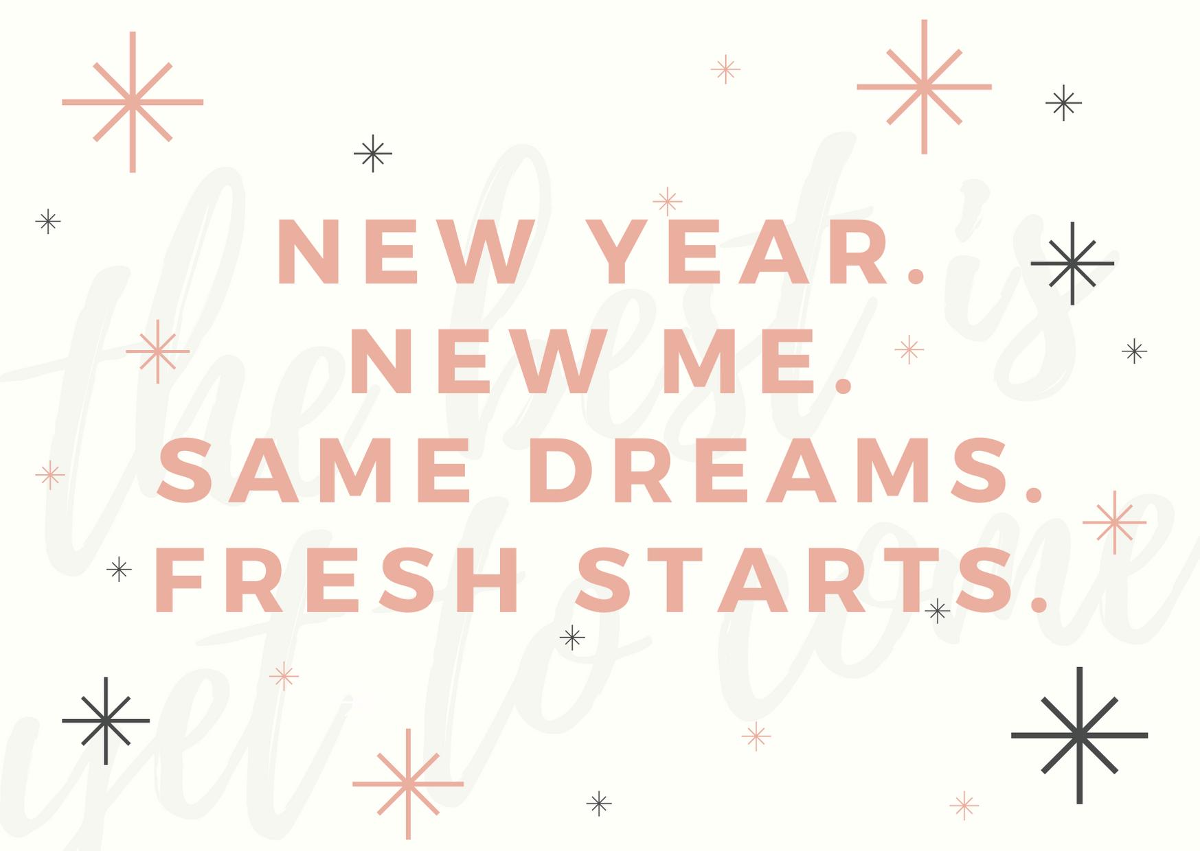 New year. New me. Same dreams. Fresh starts.