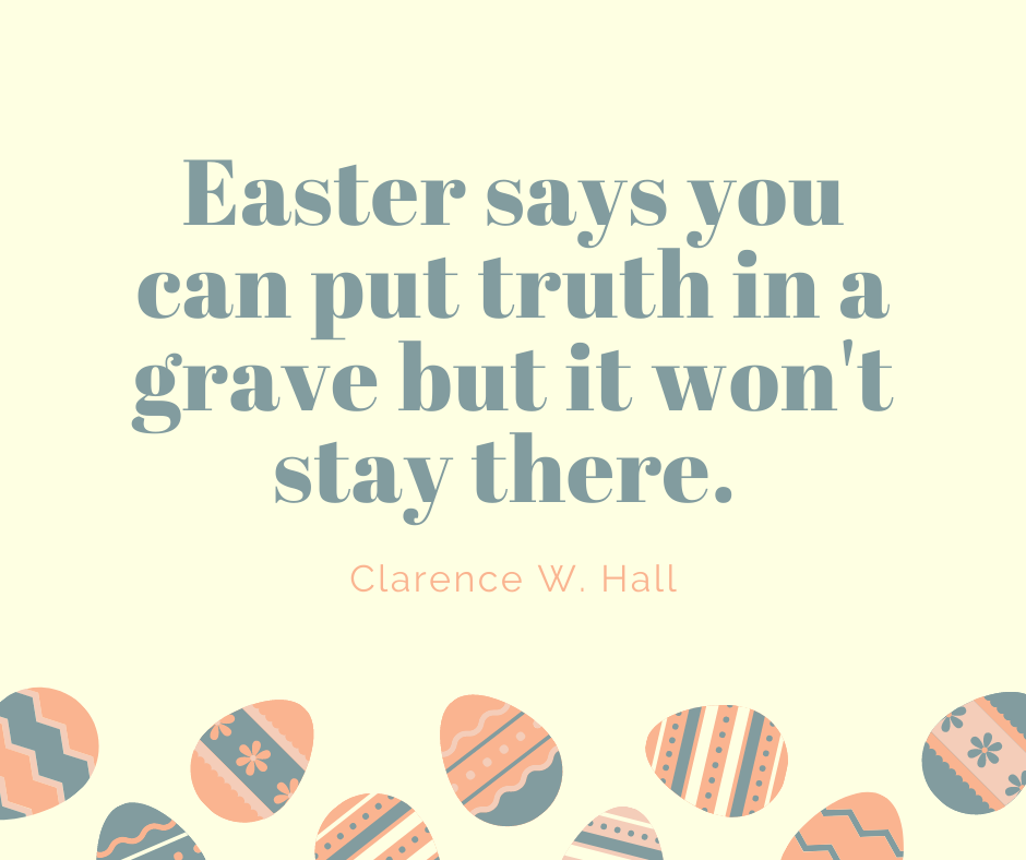Easter says you can put truth in a grave but it won't stay there.