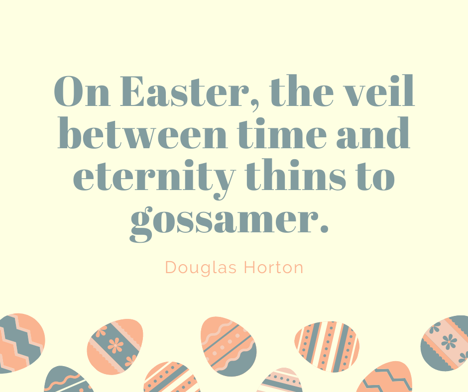 On Easter, the veil between time and eternity thins to gossamer.