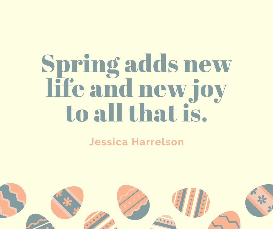 Spring adds new life and new joy to all that is.