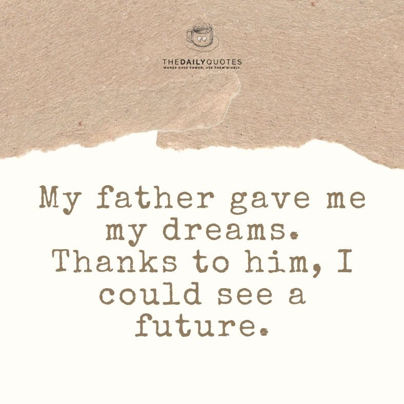 My father gave me my dreams. Thanks to him