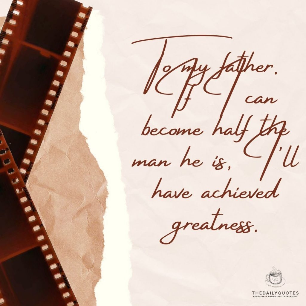 To my father. If I can become half the man he is
