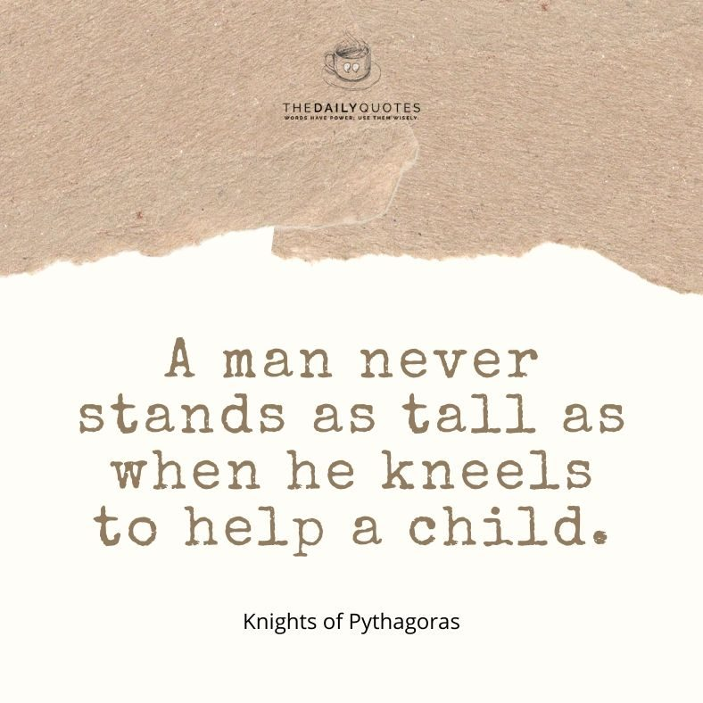 A man never stands as tall as when he kneels to help a child.