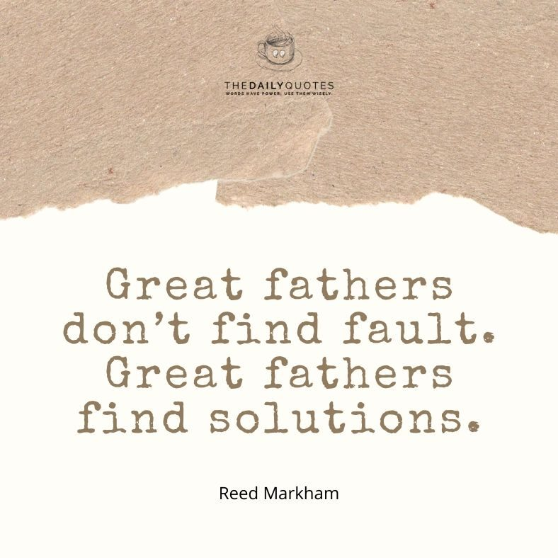 Great fathers don't find fault. Great fathers find solutions.