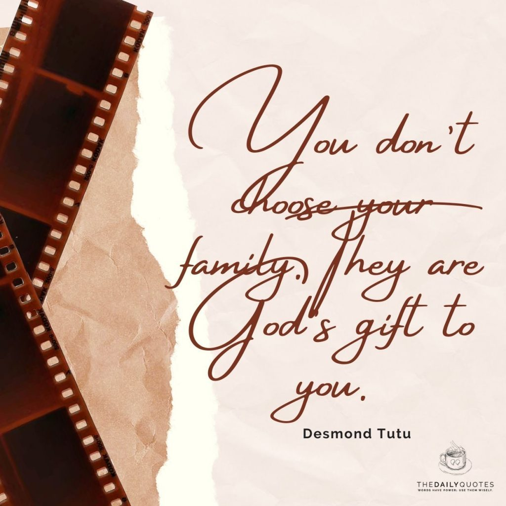 You don't choose your family. They are God's gift to you.