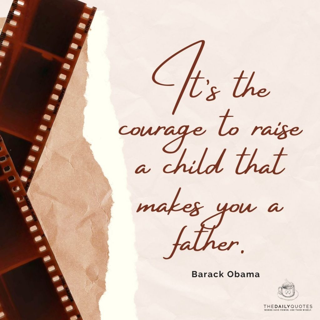 It's the courage to raise a child that makes you a father.